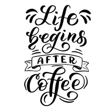Inscription - Life Begins After Coffee - Black Letters On A White Background, Vector Graphics. For Postcards, Posters, T-shirt Prints, Notebook Covers, Packaging, Stickers, Mug, Pillow