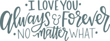 I Love You Always And Forever No Matter What Logo Sign Inspirational Quotes And Motivational Typography Art Lettering Composition Design