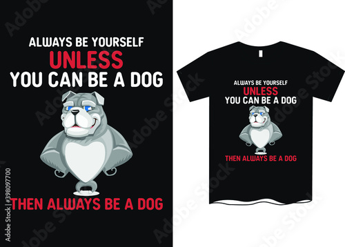 Photo Always be yourself unless you can be a do, then always be a dog- Dog lover t-shi