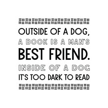 Outside Of A Dog, A Book Is A Man's Best Friend. Inside Of A Dog It's Too Dark To Read. Vector Quote