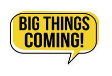 Big Things Coming Speech Bubble