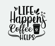Coffee Typography Vintage Design. Life Happens Coffee Helps. Take Away Cafe Poster, T-shirt For Caffeine Addicts. Modern Calligraphy For Advertising Print Products, Banners, Cafe Menu.