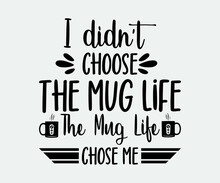 I Didn't Choose The Mug Life The Mug Life Chose Me. Take Away Cafe Poster, T-shirt For Caffeine Addicts. Modern Calligraphy For Advertising Print Products, Banners, Cafe Menu. Vector Illustration