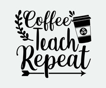 Coffee Typography Vintage Design. Coffee Teach Repeat. Take Away Cafe Poster, T-shirt For Caffeine Addicts. Modern Calligraphy For Advertising Print Products, Banners, Cafe Menu. Vector Illustration.