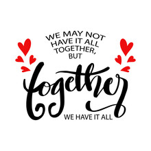 We May Not Have It All Together, But Together We Have It All. Hand Lettering Typography Poster