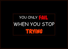 Motivational And Inspirational Quotes - You Only Fail When You Stop Trying. Keep Trying And Never Give Up