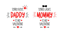 Sorry Boys, Daddy Is My Valentine. Sorry Girls, Mommy Is My Valentine. Vector Typography For Baby Girl Or Boy. Kids 1st Celebration Lettering. Text Design For Cards And Clothes. Cartoon Illustration.