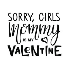 Sorry Girls, Mommy Is My Valentine Text. Kids 1st Celebration Lettering. Vector Phrase Isolated On White To Valentines Day Design. Sublimation Print For Junior Clothing, Family Holiday Decor, Card.