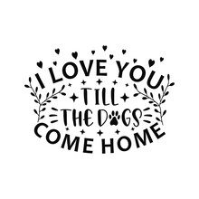 I Love You Till The Dogs Come Home. Funny, I Love You - Dog Lover Vector Illustration Good For Greeting Card And T-shirt Print, Flyer, Poster Design, Mug.