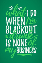 What I Do Black Out Drunk Is None Of My Business Funny Lettering, 17 March St. Patrick's Day Celebration Design Element. Suitable For T-shirt, Poster, Etc. Vector Illustration