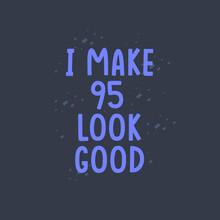 I Make 95 Look Good, 95 Years Old Birthday Celebration