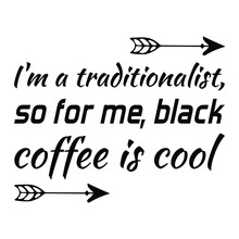 I'm A Traditionalist, So For Me, Black Coffee Is Cool. Vector Quote