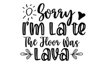 Sorry I'm Late The Floor Was Lava - Simple Vector, Calligraphy Postcard Or Poster Graphic Design Element,  Lettering Typography Set, Cute Inspiration Typography