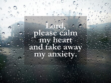 Prayer Inspirational Words - Lord, Please Calm My Heart And Take Away My Anxiety. On Abstract Nature Background Of Raindrops On Window. Surrender To God, Believe In God Concept.