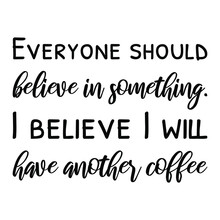 Everyone Should Believe In Something. I Believe I Will Have Another Coffee. Vector Quote