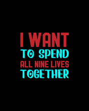 I Want To Spend All Nine Lives Together.Hand Drawn Typography Poster Design.