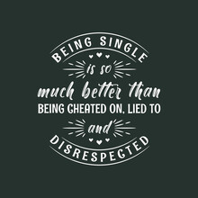 Being Single Is So Much Better Than Being Cheated On, Lied To And Disrespected, Valentines Day Design For Single Peoples