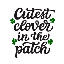 Cutest Clover In The Patch. Hand Lettering