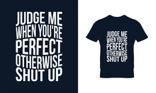 Judge Me When You Are Perfect Otherwise Shut Up Typography T-shirt Design. Suitable For Clothing Printing Business. Stylish T-shirt And Apparel Design. Ready To Print Vector.