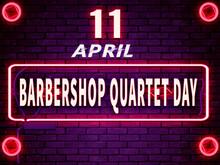 11 April, Barbershop Quartet Day. Neon Text Effect On Bricks Background