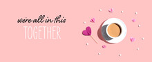 We Are All In This Together Message With A Cup Of Coffee And Paper Hearts