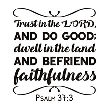 Trust In The LORD, And Do Good; Dwell In The Land And Befriend Faithfulness. Bible Verse Quote