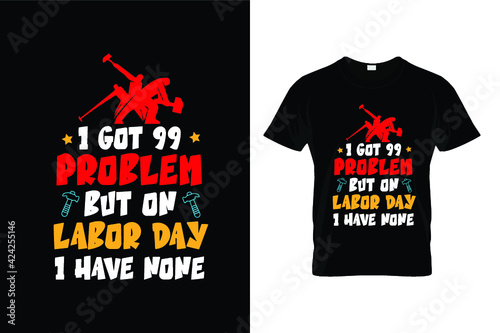 Obraz I GOT 99 PROBLEM BUT ON LABOR DAY I HAVE NONE - fototapety do salonu