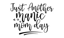 Just Another Manic Mom Day - Mothers Day Hand Lettering, Lettering For Happy Mother's Day, Ink Illustration, Modern Quotes Calligraphy, Isolated On White Background, Svg, T Shirt