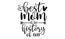 Best Mom In The History Of Ever - Black Calligraphy Inscription, Vector Illustration, Lettering, Ink Illustration, T-shirt Design, Happy Mother's Day, Svg Eps Files For Cutting
