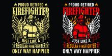 Proud Retired Firefighter Just Like A Regular Firefighter Only Way Happier - Firefighter Vector T Shirt Design