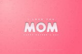 I love you mom. Happy Mother`s Day background. Vector Illustration