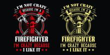 I'm Not Crazy Because I'm A Firefighter I'm Crazy Because I Like It - Firefighter Vector T Shirt Design
