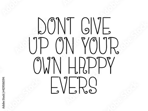 Dont give up on your own happy evers motivational quote, inspirational quote about purpose, positivity, leadership, christianity, freedom, opportunity, wisdom, philosophy, innovation, bodybuilding