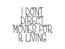I Dont Direct Movies For A Living Motivational Quote, Inspirational Quote About Student, Happiness, Possibility, Friendship, Leadership, Courage, Innovation, Attitude, Future, Mindset