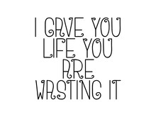 I Gave You Life You Are Wasting It Motivational Quote, Inspirational Quote About Teamwork, Wisdom, Possibility, Study, Lifestyle, Student, Fitness, Christianity, Dream, Happiness