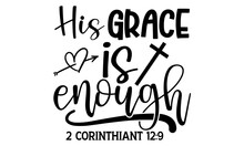 His Grace Is Enough 2 Corinthiant 12:9  - Bible Verse T Shirts Design, Hand Drawn Lettering Phrase, Calligraphy T Shirt Design, Isolated On White Background, Svg Files For Cutting Cricut And Silhouett
