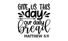 Give Us This Day Our Daily Bread Matthew 6:11 - Scripture T Shirts Design, Hand Drawn Lettering Phrase, Calligraphy T Shirt Design, Isolated On White Background, Svg Files For Cutting Cricut And Silho