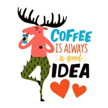 Vector Illustration With Moose Drinking Coffee And Lettering Phrase. Coffee Is Always A Good Idea. Colored Typography Poster With Handwritten Text, Apparel Print Design With Forest Animal