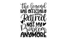 The Legend Has Officially Retired Not My Problem Anymore - Retirement T Shirts Design, Hand Drawn Lettering Phrase, Calligraphy T Shirt Design, Isolated On White Background, Svg Files For Cutting Cric