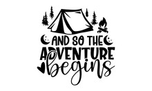 And So The Adventure Begins - Camping T Shirts Design, Hand Drawn Lettering Phrase, Calligraphy T Shirt Design, Isolated On White Background, Svg Files For Cutting Cricut And Silhouette, EPS 10