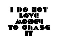 I Do Not Love Money To Chase It Motivational Quote, Inspirational Quote About Courage, Love, Future, Beauty, Aspiration, Workout, Growth, Achievement, Christmas, Wisdom