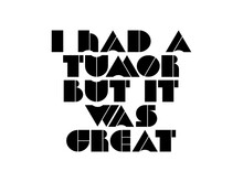 I Had A Tumor But It Was Great Motivational Quote, Inspirational Quote About God, Wisdom, Team, Achievement, Strength, Attitude, Intelligence, Passion, Emotion, Courage