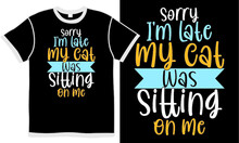 Sorry I'm Late My Cat Was Sitting On Me, Love Meow, Kitty Life, Cat T Shirt Design Template