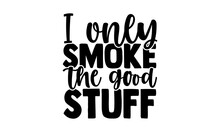 I Only Smoke The Good Stuff - Barbecue T Shirts Design, Hand Drawn Lettering Phrase, Calligraphy T Shirt Design, Isolated On White Background, Svg Files For Cutting Cricut And Silhouette, EPS 10