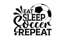 Eat Sleep Soccer Repeat - Soccer T Shirts Design, Hand Drawn Lettering Phrase, Calligraphy T Shirt Design, Isolated On White Background, Svg Files For Cutting Cricut And Silhouette, EPS 10