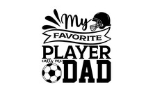 My Favorite Player Calls Me Dad - Soccer T Shirts Design, Hand Drawn Lettering Phrase, Calligraphy T Shirt Design, Isolated On White Background, Svg Files For Cutting Cricut And Silhouette, EPS 10