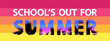 School's out for summer modern concept. White lettering and text with tropical palm leaves patterns on colored background, vector.