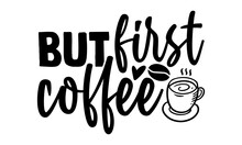But First Coffee - Coffee T Shirts Design, Hand Drawn Lettering Phrase, Calligraphy T Shirt Design, Isolated On White Background, Svg Files For Cutting Cricut And Silhouette, EPS 10