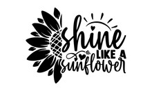 Shine Like A Sunflower - Sunflower T Shirts Design, Hand Drawn Lettering Phrase, Calligraphy T Shirt Design, Isolated On White Background, Svg Files For Cutting Cricut And Silhouette, EPS 10
