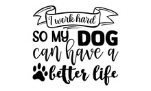 I Work Hard So My Dog Can Have A Better Life-typography Dog Quote T-shirt.